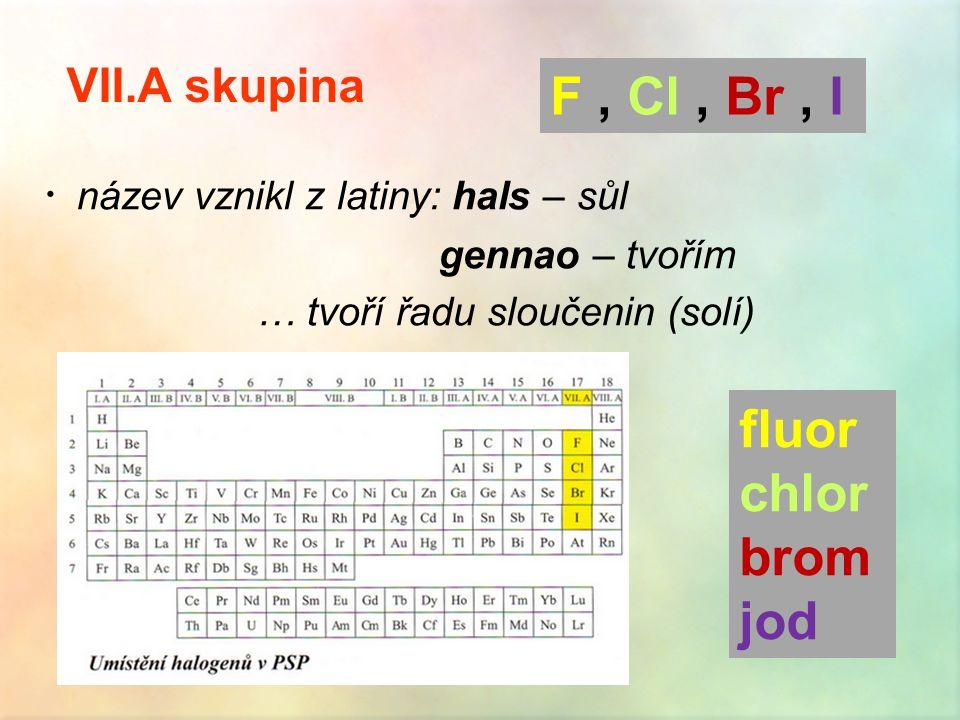  název vznikl z latiny: hals – sůl gennao – tvořím … tvoří řadu sloučenin (solí) VII.A skupina F, Cl, Br, I fluor chlor brom jod