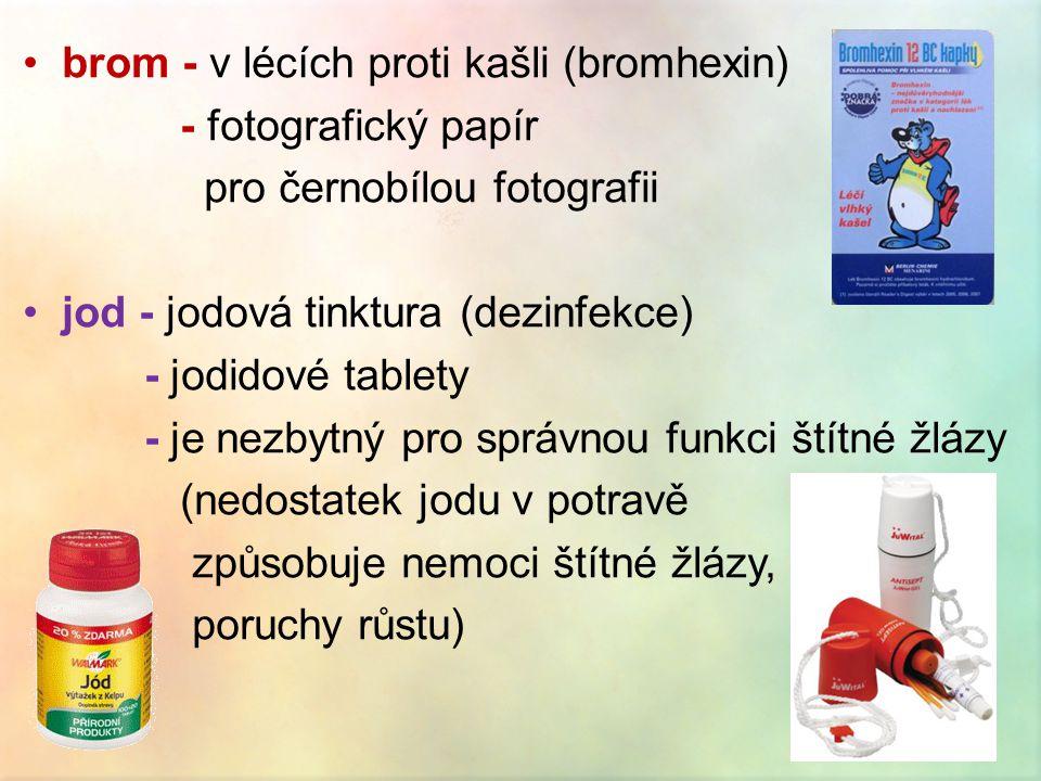 •brom - v lécích proti kašli (bromhexin) - fotografický papír pro černobílou fotografii •jod - jodová tinktura (dezinfekce) - jodidové tablety - je nezbytný pro správnou funkci štítné žlázy (nedostatek jodu v potravě způsobuje nemoci štítné žlázy, poruchy růstu)