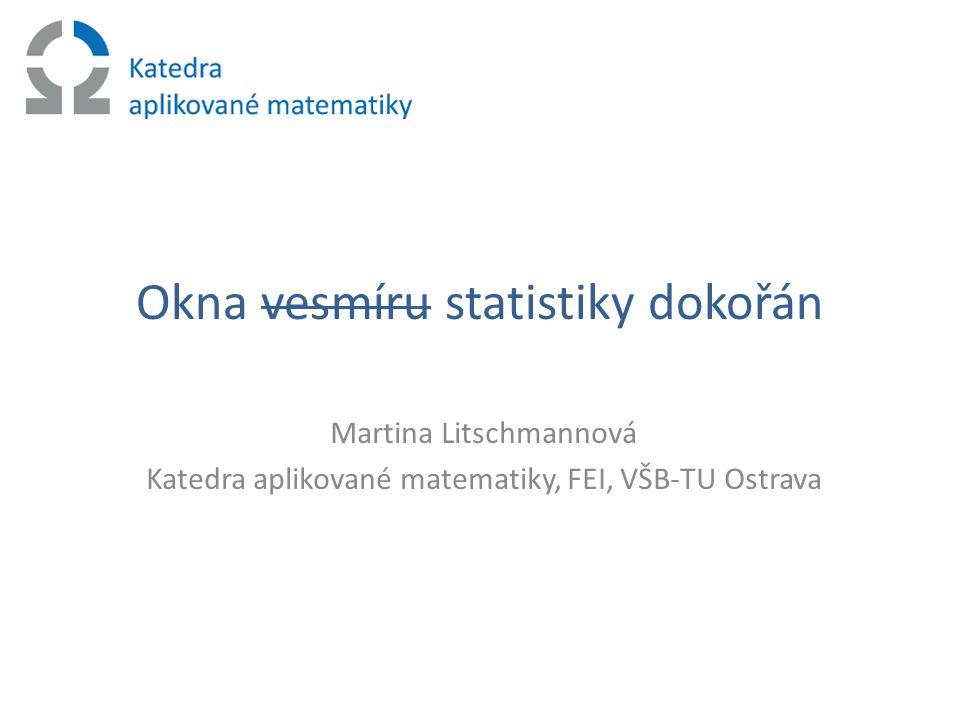 Okna vesmíru statistiky dokořán Martina Litschmannová Katedra aplikované matematiky, FEI, VŠB-TU Ostrava