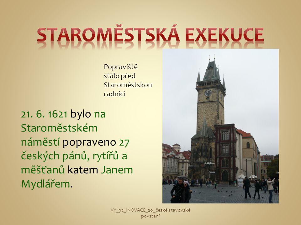 21. 6. 1621 bylo na Staroměstském náměstí popraveno 27 českých pánů, rytířů a měšťanů katem Janem Mydlářem. VY_32_INOVACE_20_české stavovské povstání