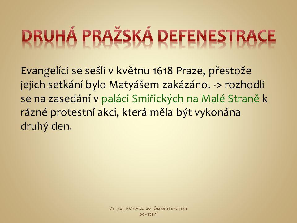 Evangelíci se sešli v květnu 1618 Praze, přestože jejich setkání bylo Matyášem zakázáno. -> rozhodli se na zasedání v paláci Smiřických na Malé Straně