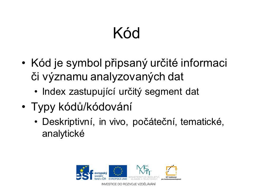 Kód •Kód je symbol připsaný určité informaci či významu analyzovaných dat •Index zastupující určitý segment dat •Typy kódů/kódování •Deskriptivní, in