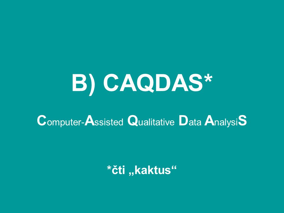 "B) CAQDAS* C omputer- A ssisted Q ualitative D ata A nalysi S *čti ""kaktus"""