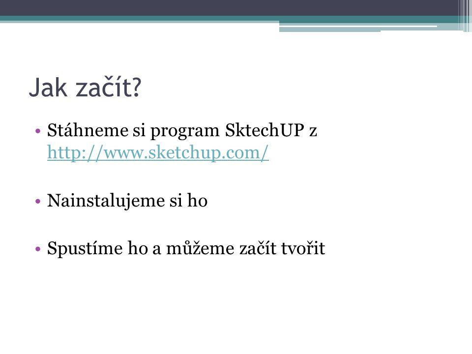 Jak začít? •Stáhneme si program SktechUP z http://www.sketchup.com/ http://www.sketchup.com/ •Nainstalujeme si ho •Spustíme ho a můžeme začít tvořit