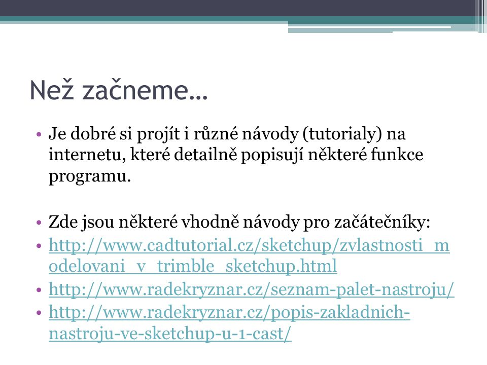 Zdroje •Archív autora •http://www.sketchup.com/http://www.sketchup.com/ •http://www.cadtutorial.cz/sketchup/zvlastnosti _modelovani_v_trimble_sketchup.htmlhttp://www.cadtutorial.cz/sketchup/zvlastnosti _modelovani_v_trimble_sketchup.html •http://www.radekryznar.cz/seznam-palet- nastroju/http://www.radekryznar.cz/seznam-palet- nastroju/ •http://www.radekryznar.cz/popis-zakladnich- nastroju-ve-sketchup-u-1-cast/http://www.radekryznar.cz/popis-zakladnich- nastroju-ve-sketchup-u-1-cast/