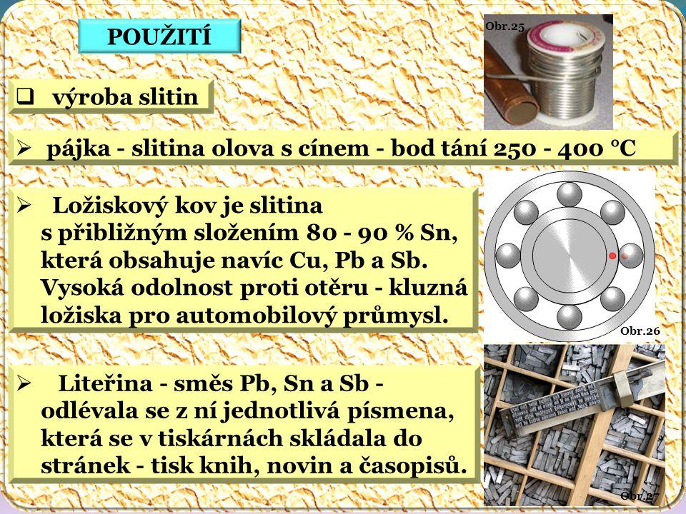 Obr.25 Obr.27 Obr.26 POUŽITÍ  výroba slitin  pájka - slitina olova s cínem - bod tání 250 - 400 °C  Ložiskový kov je slitina s přibližným složením