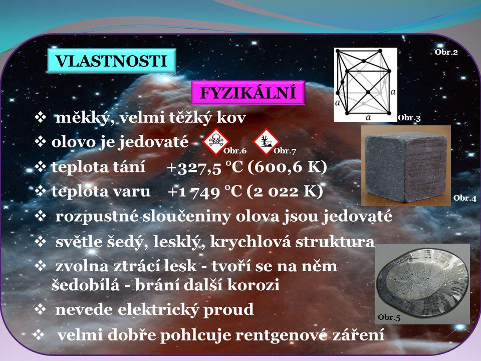 Obr.3 Obr.4 Obr.5 Obr.6Obr.7 VLASTNOSTI FYZIKÁLNÍ  měkký, velmi těžký kov  olovo je jedovaté  světle šedý, lesklý, krychlová struktura Obr.2  tepl