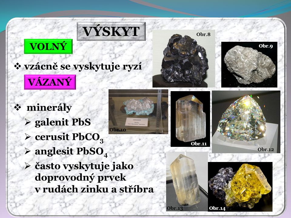 VÝSKYT VOLNÝ VÁZANÝ  vzácně se vyskytuje ryzí  minerály  galenit PbS  cerusit PbCO 3  anglesit PbSO 4  často vyskytuje jako doprovodný prvek v rudách zinku a stříbra Obr.14 Obr.13 Obr.12 Obr.11 Obr.10 Obr.9 Obr.8