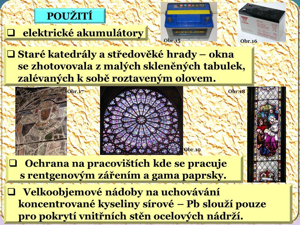Obr.18 Obr.19 Obr.17 Obr.16 Obr.15 POUŽITÍ  elektrické akumulátory  Staré katedrály a středověké hrady – okna se zhotovovala z malých skleněných tabulek, zalévaných k sobě roztaveným olovem.
