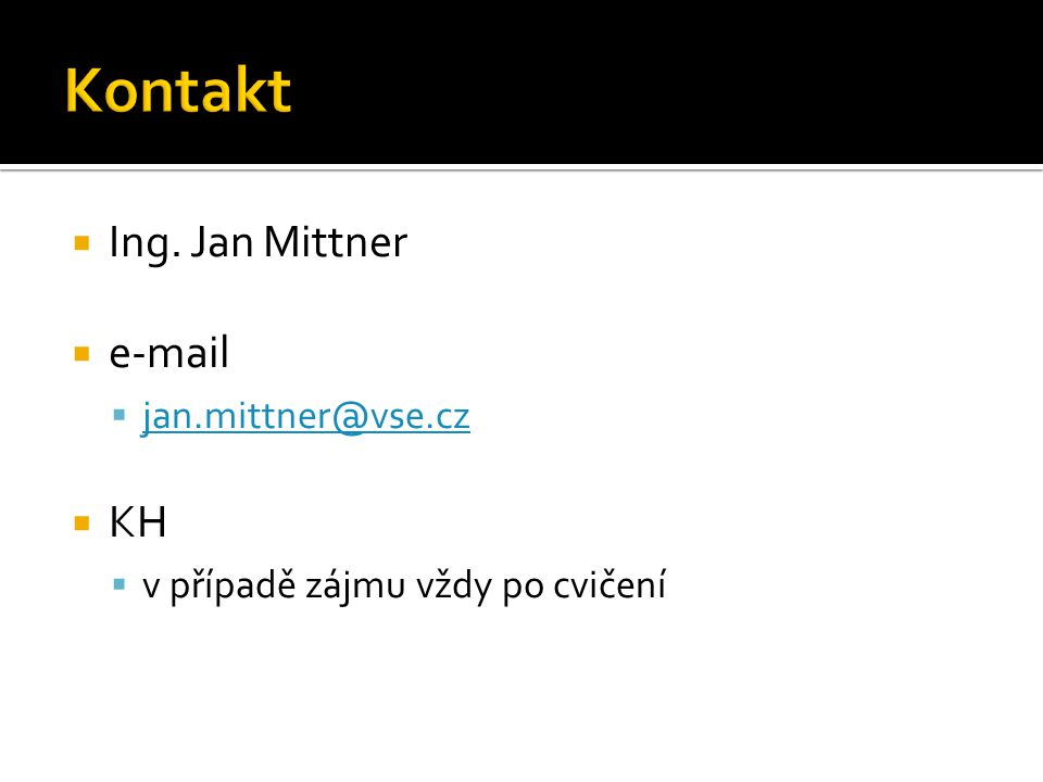  Ing. Jan Mittner  e-mail  jan.mittner@vse.cz jan.mittner@vse.cz  KH  v případě zájmu vždy po cvičení
