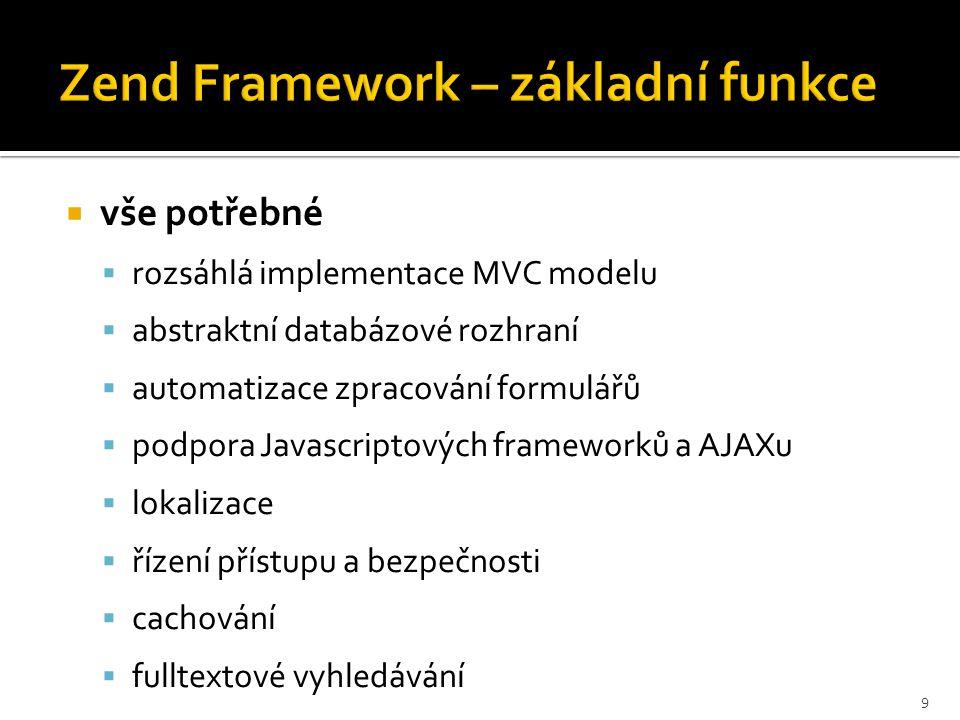 Zend Framework – základní funkce  vše potřebné  rozsáhlá implementace MVC modelu  abstraktní databázové rozhraní  automatizace zpracování formulář