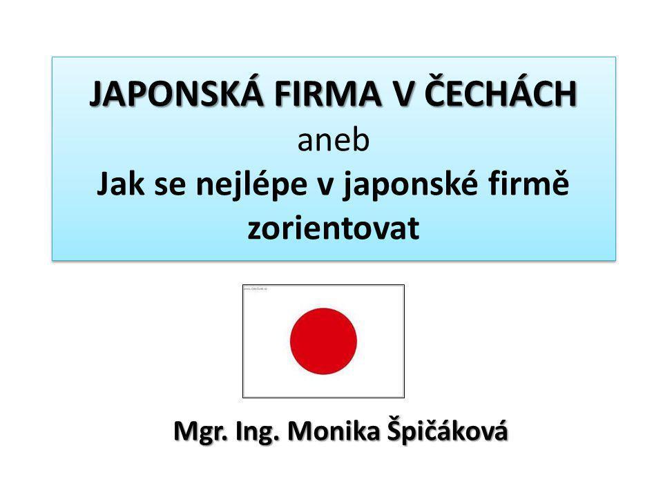 JAPONSKÁ FIRMA V ČECHÁCH JAPONSKÁ FIRMA V ČECHÁCH aneb Jak se nejlépe v japonské firmě zorientovat Mgr. Ing. Monika Špičáková