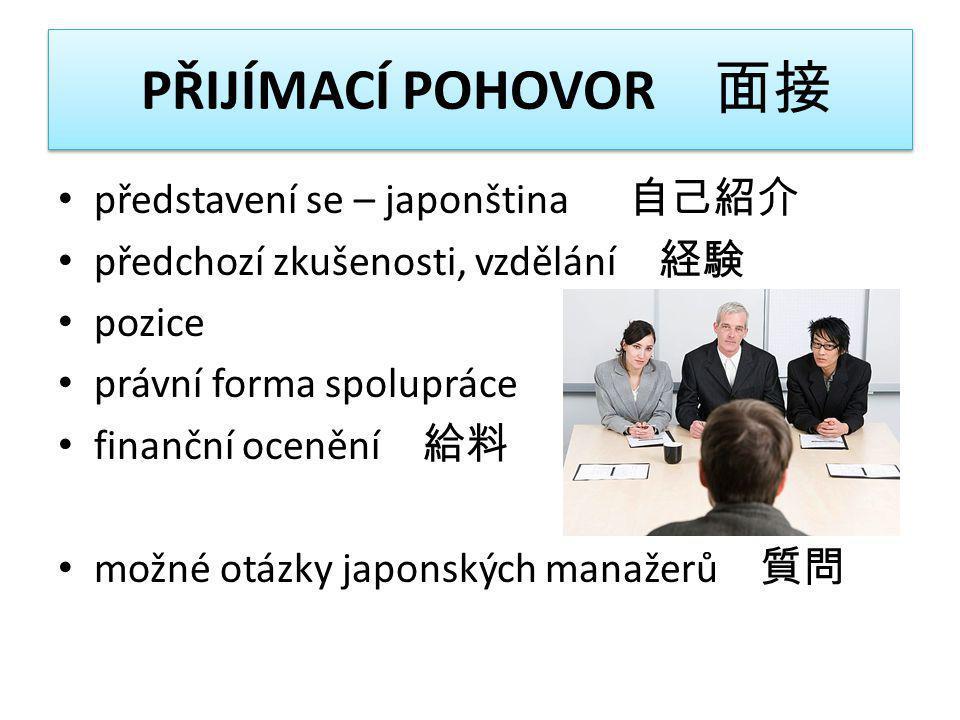 PŘIJÍMACÍ POHOVOR 面接 • představení se – japonština 自己紹介 • předchozí zkušenosti, vzdělání 経験 • pozice • právní forma spolupráce • finanční ocenění 給料 •