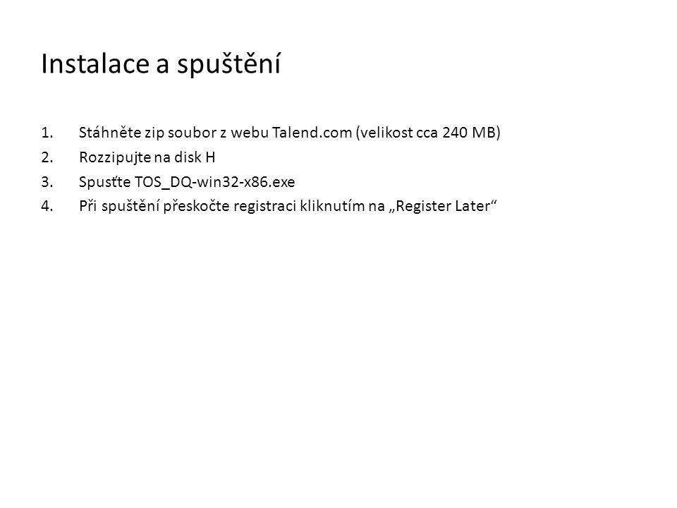 Instalace a spuštění 1.Stáhněte zip soubor z webu Talend.com (velikost cca 240 MB) 2.Rozzipujte na disk H 3.Spusťte TOS_DQ-win32-x86.exe 4.Při spuštěn