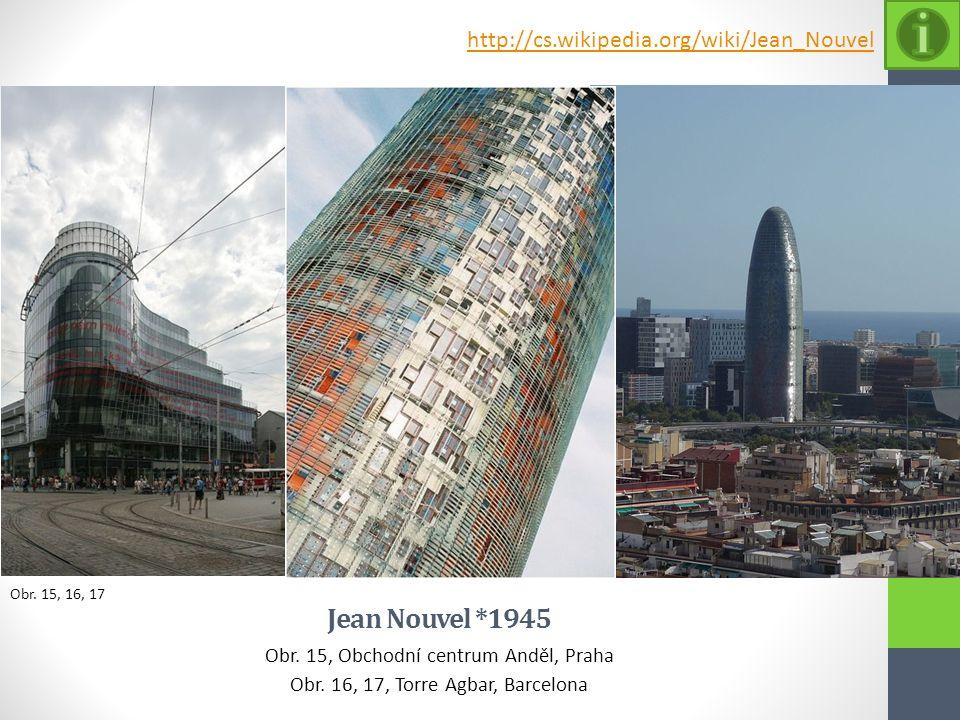 Obr. 15, 16, 17 Jean Nouvel *1945 Obr. 15, Obchodní centrum Anděl, Praha Obr. 16, 17, Torre Agbar, Barcelona http://cs.wikipedia.org/wiki/Jean_Nouvel