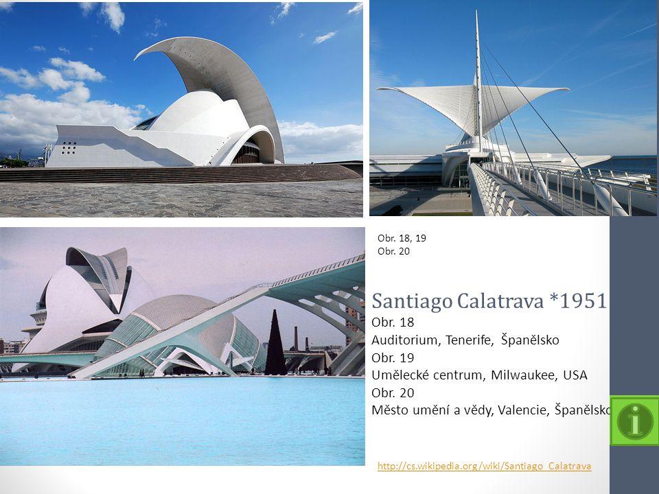 Obr. 18, 19 Obr. 20 http://cs.wikipedia.org/wiki/Santiago_Calatrava Santiago Calatrava *1951 Obr. 18 Auditorium, Tenerife, Španělsko Obr. 19 Umělecké