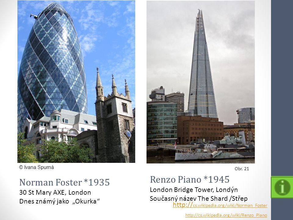 Obr. 21 © Ivana Spurná Renzo Piano *1945 London Bridge Tower, Londýn Současný název The Shard /Střep Norman Foster *1935 30 St Mary AXE, London Dnes z
