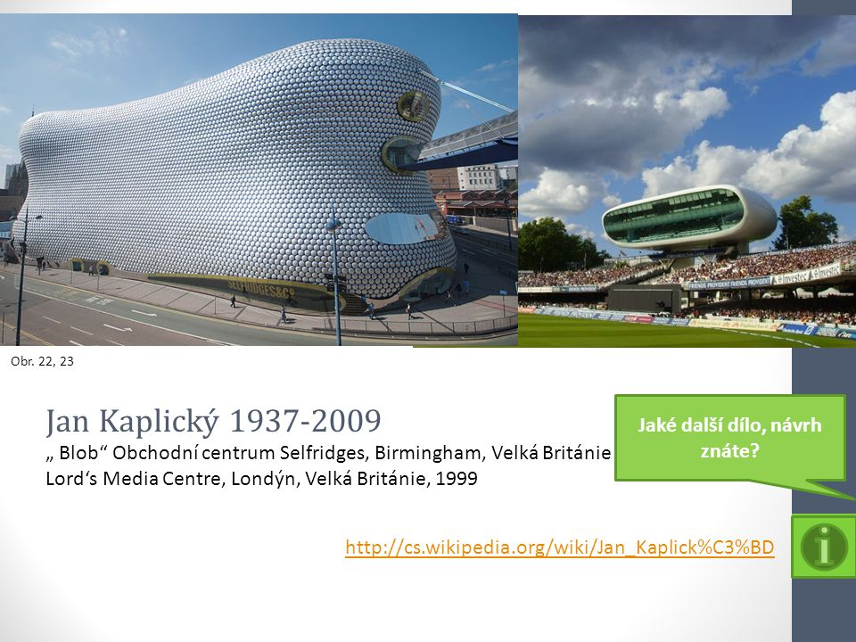 "Obr. 22, 23 http://cs.wikipedia.org/wiki/Jan_Kaplick%C3%BD Jan Kaplický 1937-2009 "" Blob"" Obchodní centrum Selfridges, Birmingham, Velká Británie Lord"