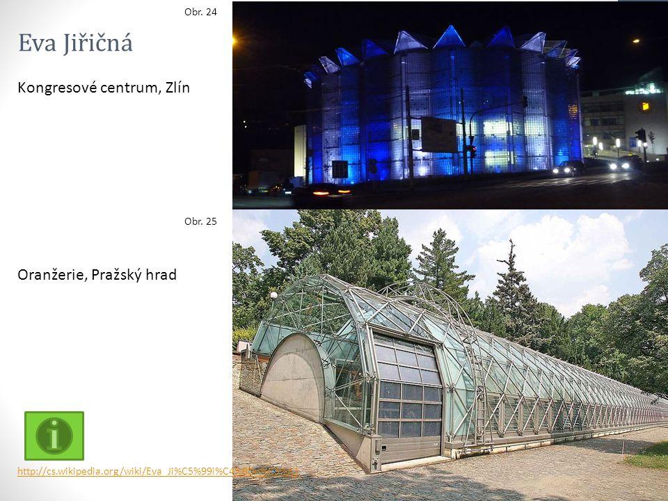 Obr. 22 Obr. 24 Obr. 25 http://cs.wikipedia.org/wiki/Eva_Ji%C5%99i%C4%8Dn%C3%A1 Eva Jiřičná Kongresové centrum, Zlín Oranžerie, Pražský hrad