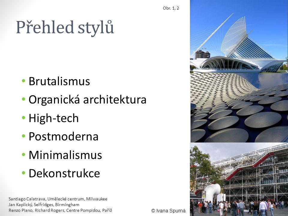 Přehled stylů • Brutalismus • Organická architektura • High-tech • Postmoderna • Minimalismus • Dekonstrukce Obr. 1, 2 © Ivana Spurná Santiago Calatra