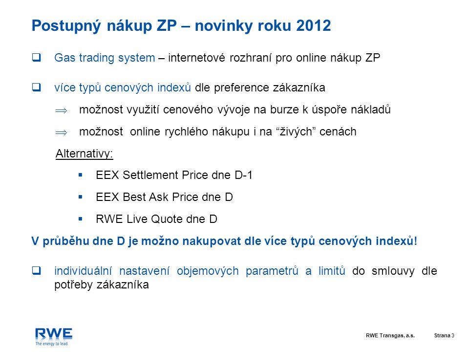 RWE Transgas, a.s.Strana 4 Varianty burzovních indexů cen zemního plynu  EEX Settlement Price dne D-1  delší čas na rozhodnutí (cena známa od večera předchozího dne)  historie archivována na EEX i v GTS  EEX Best Ask Price dne D  nižší koeficient K než u EEX Settlement ceny  možnost využití poklesu tržních cen v průběhu dne D  RWE Live-Quote dne D  nákup i na burze nekotovaných indexů (např.