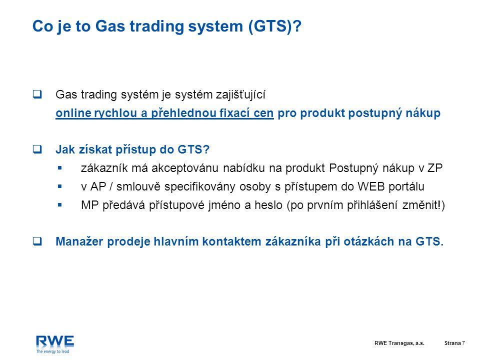 RWE Transgas, a.s.Strana 7 Co je to Gas trading system (GTS)?  Gas trading systém je systém zajišťující online rychlou a přehlednou fixací cen pro pr