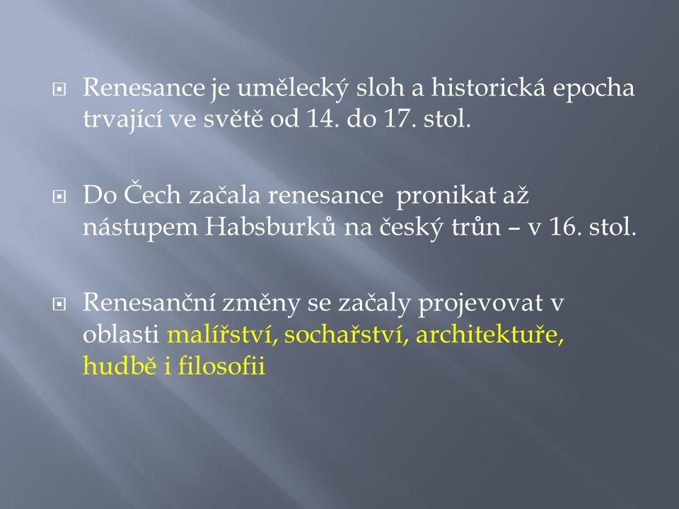  Renesance je umělecký sloh a historická epocha trvající ve světě od 14. do 17. stol.  Do Čech začala renesance pronikat až nástupem Habsburků na če