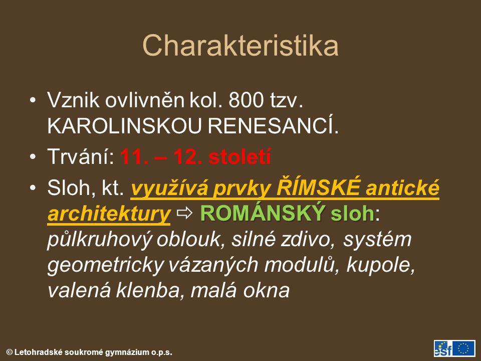 Charakteristika •Vznik ovlivněn kol. 800 tzv. KAROLINSKOU RENESANCÍ. •Trvání: 11. – 12. století ROMÁNSKÝ sloh •Sloh, kt. využívá prvky ŘÍMSKÉ antické