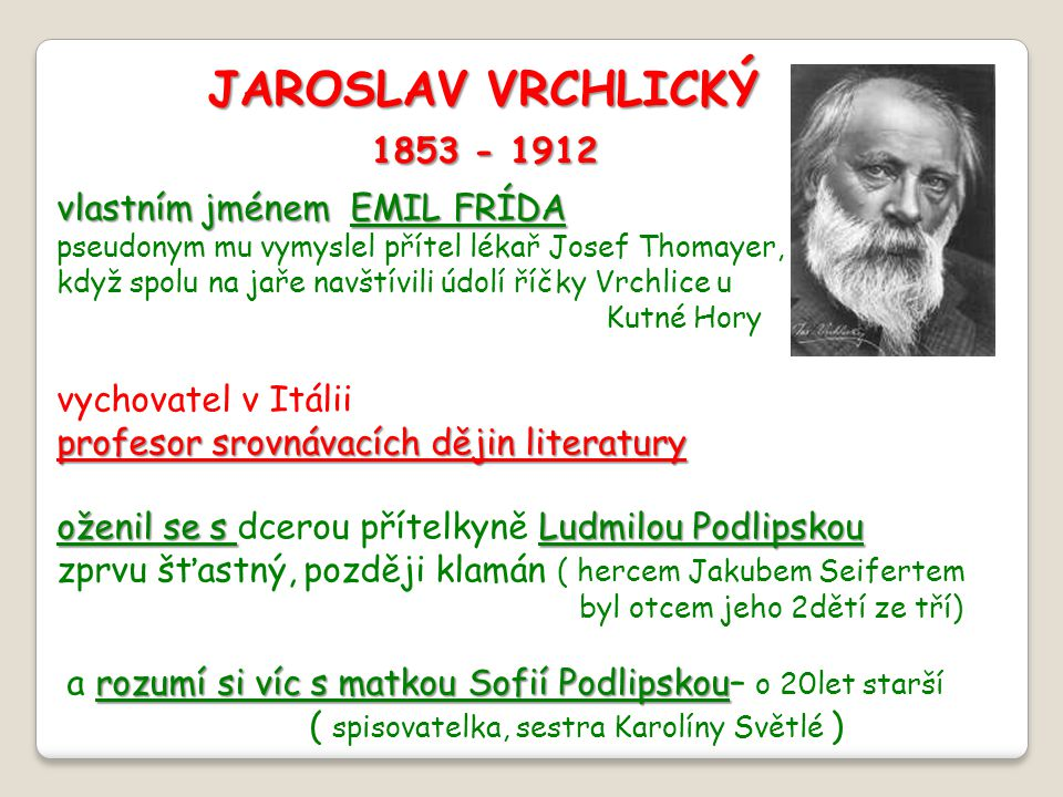 JAROSLAV VRCHLICKÝ 1853 - 1912 1853 - 1912 vlastním jménem EMIL FRÍDA pseudonym mu vymyslel přítel lékař Josef Thomayer, když spolu na jaře navštívili