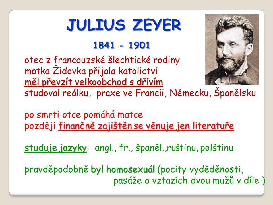 JULIUS ZEYER 1841 - 1901 1841 - 1901 otec z francouzské šlechtické rodiny matka Židovka přijala katolictví měl převzít velkoobchod s dřívím studoval r