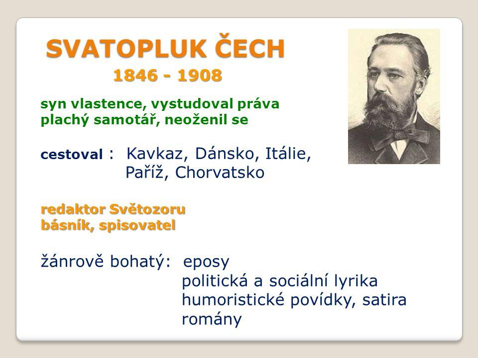 SVATOPLUK ČECH SVATOPLUK ČECH 1846 - 1908 syn vlastence, vystudoval práva plachý samotář, neoženil se cestoval : Kavkaz, Dánsko, Itálie, Paříž, Chorva