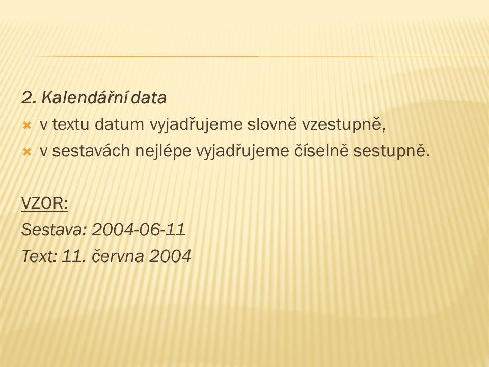 2. Kalendářní data  v textu datum vyjadřujeme slovně vzestupně,  v sestavách nejlépe vyjadřujeme číselně sestupně. VZOR: Sestava: 2004-06-11 Text: 1