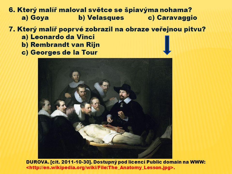 6. Který malíř maloval světce se špiavýma nohama? a) Goya b) Velasques c) Caravaggio 7. Který malíř poprvé zobrazil na obraze veřejnou pitvu? a) Leona