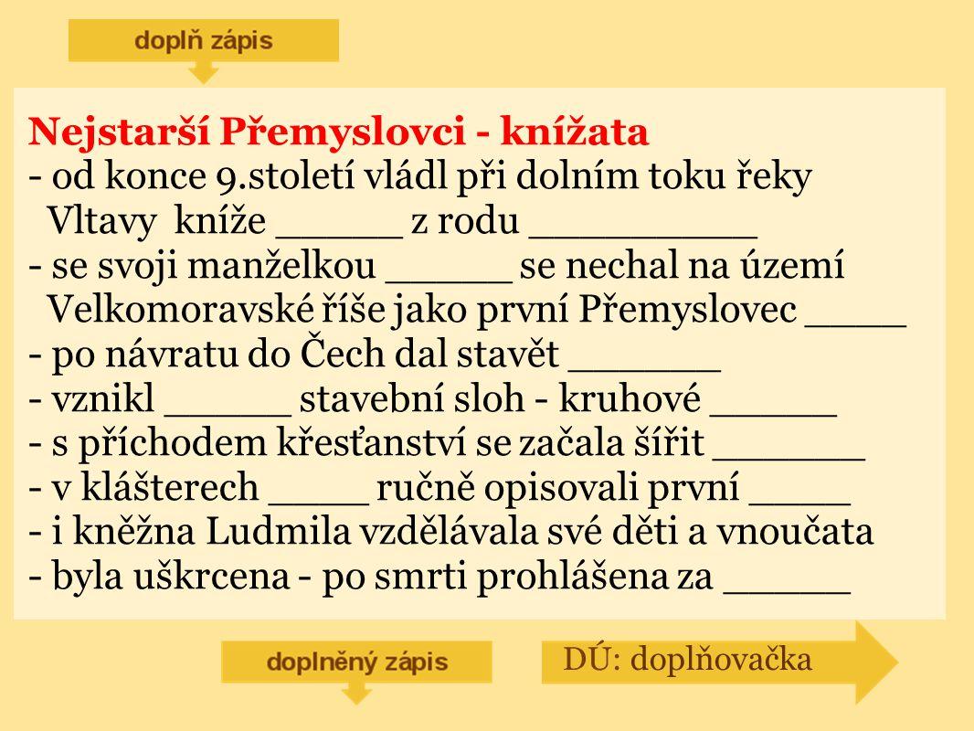 Nejstarší Přemyslovci - knížata - od konce 9.století vládl při dolním toku řeky Vltavy kníže _____ z rodu _________ - se svoji manželkou _____ se nechal na území Velkomoravské říše jako první Přemyslovec ____ - po návratu do Čech dal stavět ______ - vznikl _____ stavební sloh - kruhové _____ - s příchodem křesťanství se začala šířit ______ - v klášterech ____ ručně opisovali první ____ - i kněžna Ludmila vzdělávala své děti a vnoučata - byla uškrcena - po smrti prohlášena za _____ DÚ: doplňovačka