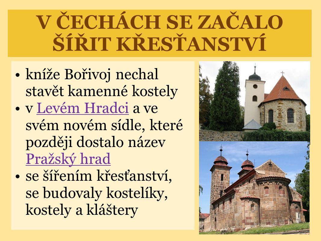 V ČECHÁCH SE ZAČALO ŠÍŘIT KŘESŤANSTVÍ •kníže Bořivoj nechal stavět kamenné kostely •v Levém Hradci a ve svém novém sídle, které později dostalo název Pražský hradLevém Hradci Pražský hrad •se šířením křesťanství, se budovaly kostelíky, kostely a kláštery