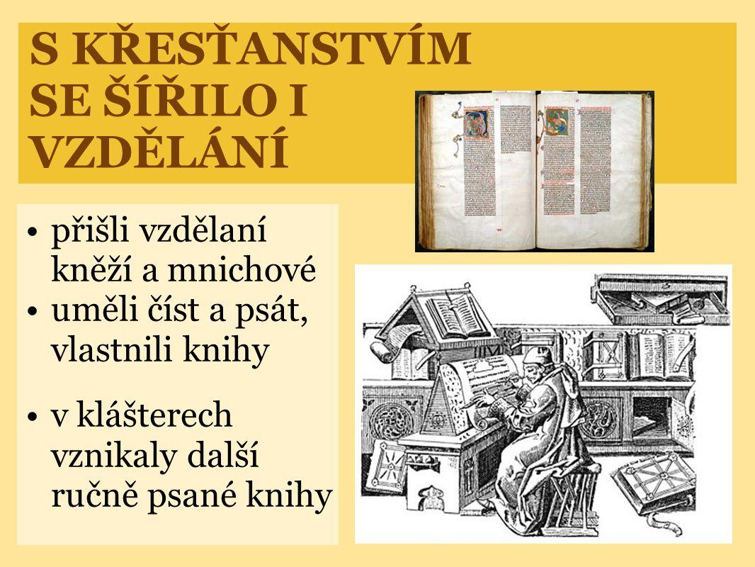 S KŘESŤANSTVÍM SE ŠÍŘILO I VZDĚLÁNÍ •přišli vzdělaní kněží a mnichové •uměli číst a psát, vlastnili knihy •v klášterech vznikaly další ručně psané knihy