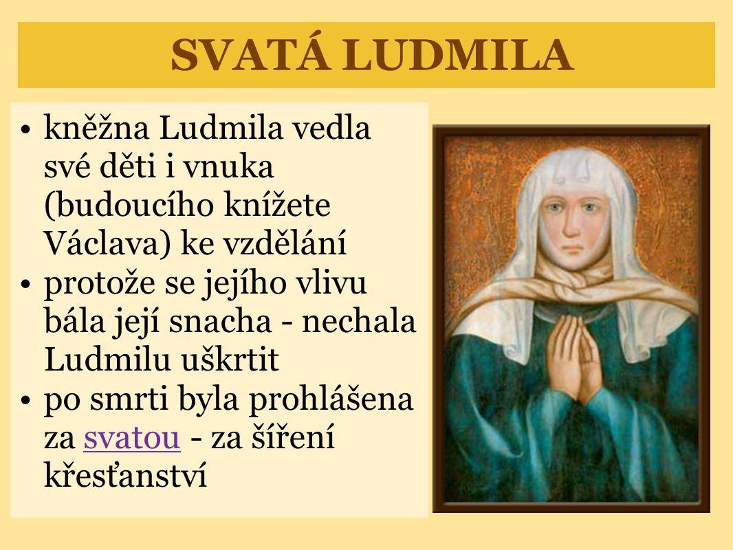 SVATÁ LUDMILA •kněžna Ludmila vedla své děti i vnuka (budoucího knížete Václava) ke vzdělání •protože se jejího vlivu bála její snacha - nechala Ludmilu uškrtit •po smrti byla prohlášena za svatou - za šíření křesťanstvísvatou