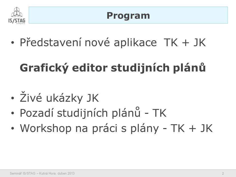 2 Seminář IS/STAG – Kutná Hora, duben 2013 • Představení nové aplikace TK + JK Grafický editor studijních plánů • Živé ukázky JK • Pozadí studijních plánů - TK • Workshop na práci s plány - TK + JK Program
