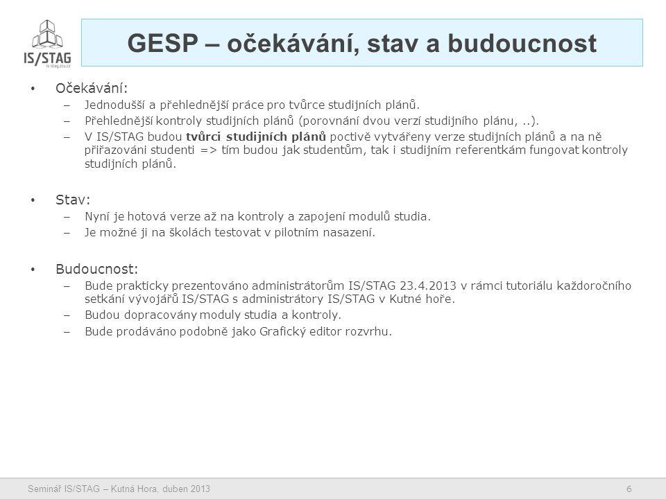 6 Seminář IS/STAG – Kutná Hora, duben 2013 GESP – očekávání, stav a budoucnost • Očekávání: – Jednodušší a přehlednější práce pro tvůrce studijních plánů.