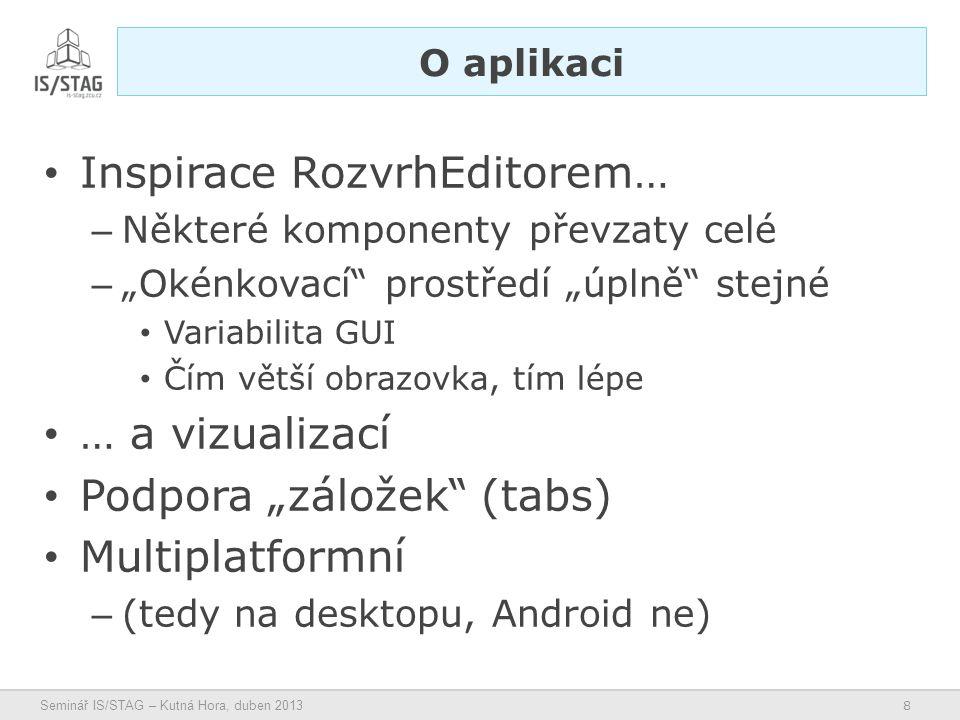 """8 Seminář IS/STAG – Kutná Hora, duben 2013 • Inspirace RozvrhEditorem… – Některé komponenty převzaty celé – """"Okénkovací prostředí """"úplně stejné • Variabilita GUI • Čím větší obrazovka, tím lépe • … a vizualizací • Podpora """"záložek (tabs) • Multiplatformní – (tedy na desktopu, Android ne) O aplikaci"""