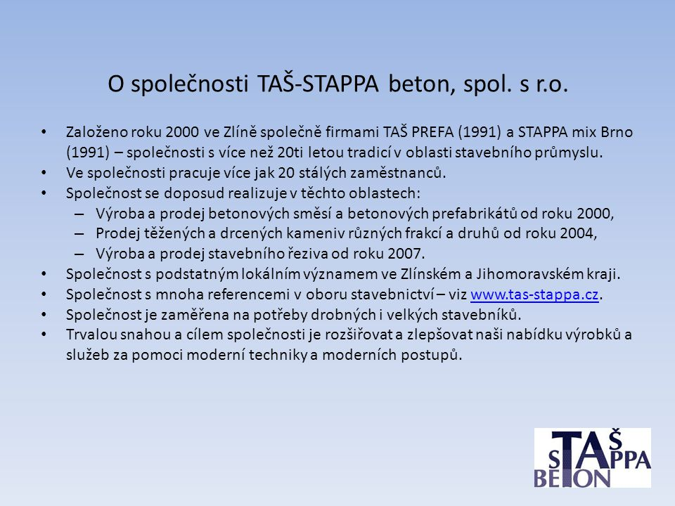 O společnosti TAŠ-STAPPA beton, spol. s r.o. • Založeno roku 2000 ve Zlíně společně firmami TAŠ PREFA (1991) a STAPPA mix Brno (1991) – společnosti s