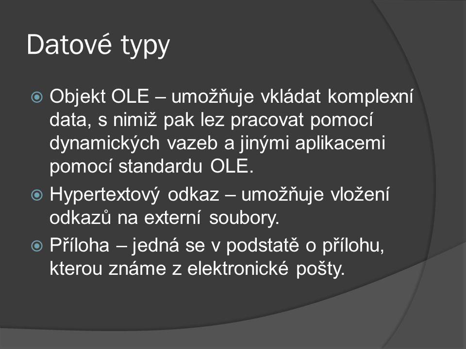 Datové typy  Objekt OLE – umožňuje vkládat komplexní data, s nimiž pak lez pracovat pomocí dynamických vazeb a jinými aplikacemi pomocí standardu OLE.