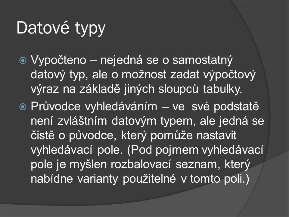Datové typy  Vypočteno – nejedná se o samostatný datový typ, ale o možnost zadat výpočtový výraz na základě jiných sloupců tabulky.