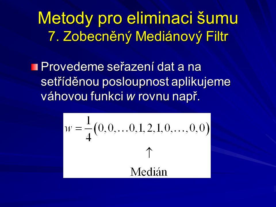 Metody pro eliminaci šumu 7. Zobecněný Mediánový Filtr Provedeme seřazení dat a na setříděnou posloupnost aplikujeme váhovou funkci w rovnu např.