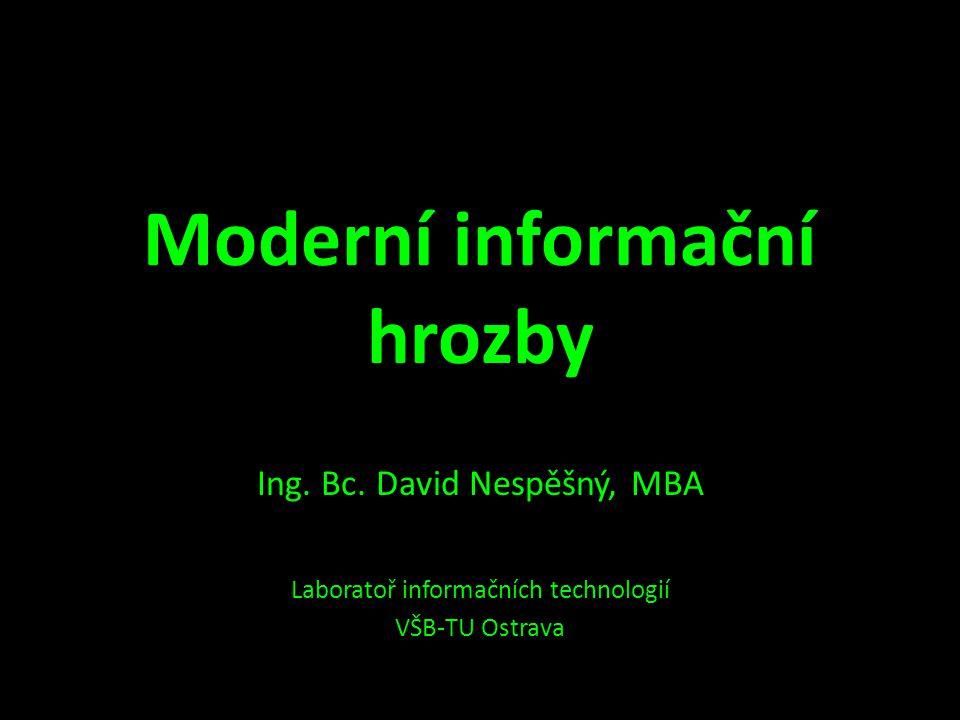Moderní informační hrozby Ing. Bc. David Nespěšný, MBA Laboratoř informačních technologií VŠB-TU Ostrava