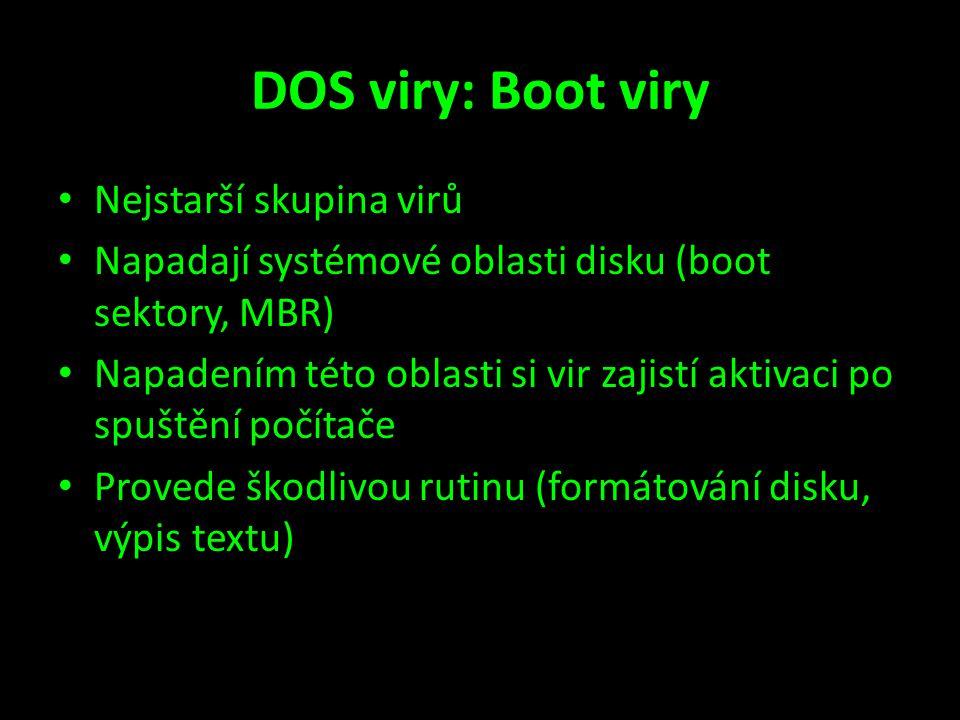 DOS viry: Boot viry • Nejstarší skupina virů • Napadají systémové oblasti disku (boot sektory, MBR) • Napadením této oblasti si vir zajistí aktivaci po spuštění počítače • Provede škodlivou rutinu (formátování disku, výpis textu)