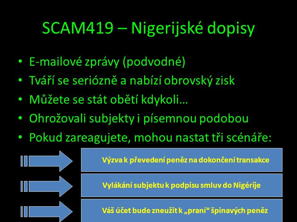 """SCAM419 – Nigerijské dopisy • E-mailové zprávy (podvodné) • Tváří se seriózně a nabízí obrovský zisk • Můžete se stát obětí kdykoli… • Ohrožovali subjekty i písemnou podobou • Pokud zareagujete, mohou nastat tři scénáře: Výzva k převedení peněz na dokončení transakce Vylákání subjektu k podpisu smluv do Nigérije Váš účet bude zneužit k """"praní špinavých peněz"""