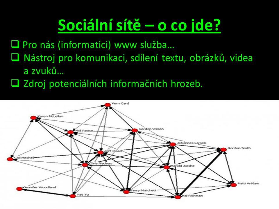 Sociální sítě – o co jde?  Pro nás (informatici) www služba…  Nástroj pro komunikaci, sdílení textu, obrázků, videa a zvuků…  Zdroj potenciálních i