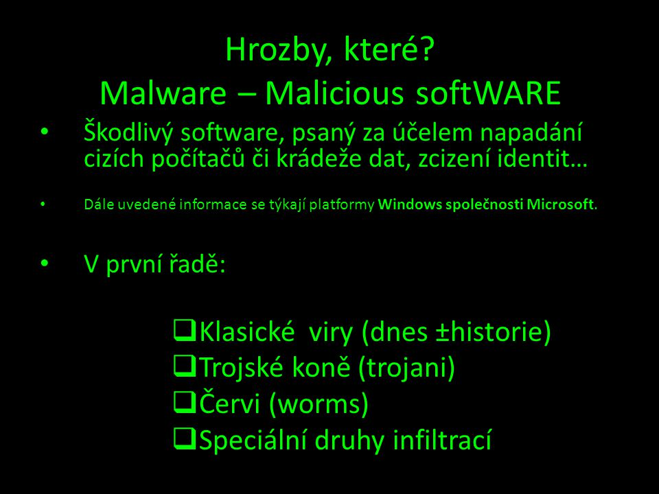 Hrozby, které? Malware – Malicious softWARE • Škodlivý software, psaný za účelem napadání cizích počítačů či krádeže dat, zcizení identit… • Dále uved