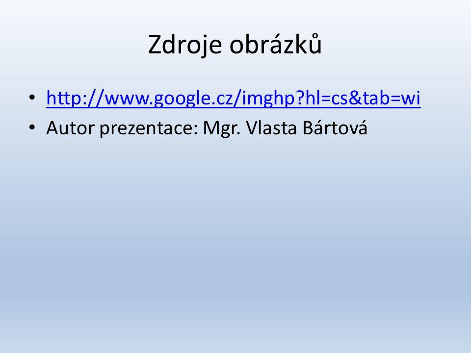 Zdroje obrázků • http://www.google.cz/imghp?hl=cs&tab=wi http://www.google.cz/imghp?hl=cs&tab=wi • Autor prezentace: Mgr. Vlasta Bártová